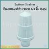 Bottom Strainer หัวแสตนเนอร์ล่าง สำหรับเรซิ่น (สวมขนาดท่อ 6 หุน)
